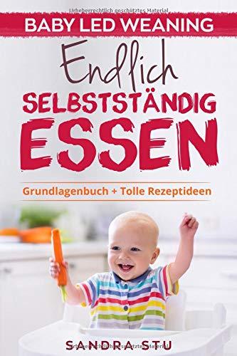 Endlich Selbstständig Essen: Baby Led Weaning BLW Grundlagenbuch Tolle Rezepte Welche Lebensmittel Wie du am besten mit BLW beginnst