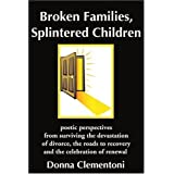 Broken Families, Splintered Children: poetic perspectives from surviving the devastation of divorce, the roads to recovery and the celebration of renewal by Donna Clementoni (2002-02-05)