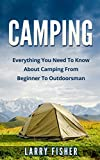 Camping: Everything You Need To Know About Camping From Beginner To Outdoorsman (Camping 101, Camping Mastery)