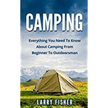 Camping: Everything You Need To Know About Camping From Beginner To Outdoorsman (Camping 101, Camping Mastery) (English Edition)