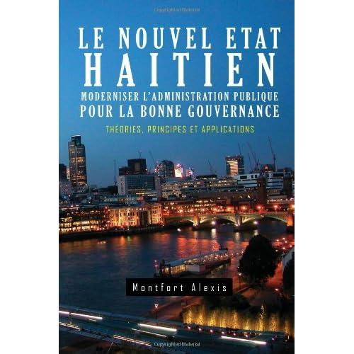 Le Nouvel Etat Haitien: Moderniser L'Administration Publique Pour La Bonne Gouvernance: Th Ories, Principes Et Applications by Montfort Alexis (2011-03-17)