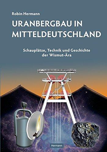 Uranbergbau in Mitteldeutschland: Schauplätze, Technik und Geschichte der Wismut-Ära