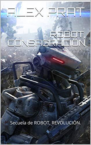 ROBOT, CONSAGRACIÓN: Secuela de ROBOT, REVOLUCIÓN. por ALEX PRAT
