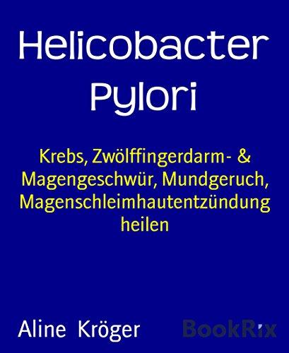 Helicobacter Pylori: Krebs, Zwölffingerdarm- & Magengeschwür, Mundgeruch, Magenschleimhautentzündung heilen (German Edition)