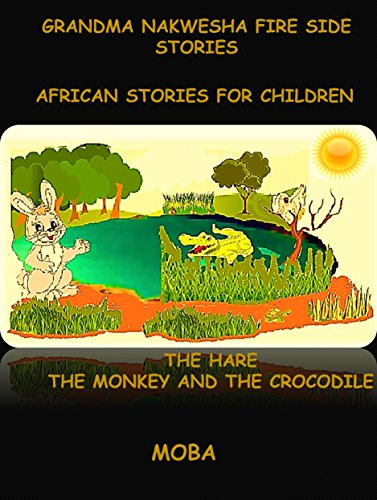 GRAND MA NAKWESHA FIRE SIDE STORIES   -  AFRICAN STORIES FOR CHILDREN: THE HARE THE MONKEY AND THE CROCODILE (ARICAN STORIES FOR CHILDREN Book 1) (English Edition)