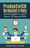 Produktivität : Wie Sie produktiver werden können -  22 Tipps und Tricks (Zeitmanagement, Gewohnheiten ändern, Ziele erreichen)