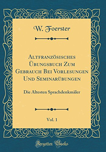 Altfranzösisches Übungsbuch Zum Gebrauch Bei Vorlesungen Und Seminarübungen, Vol. 1: Die Ältesten Sprachdenkmäler (Classic Reprint) par W Foerster