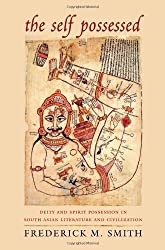 The Self Possessed: Deity and Spirit Possession in South Asian Literature and Civilization