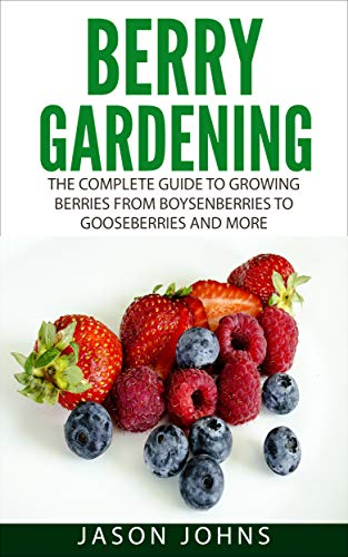 Berry Gardening: The Complete Guide to Berry Gardening from Boysenberries to Gooseberries and More (Inspiring Gardening Ideas Book 35) (English Edition)