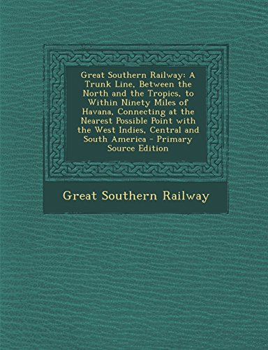 Great Southern Railway: A Trunk Line, Between the North and the Tropics, to Within Ninety Miles of Havana, Connecting at the Nearest Possible