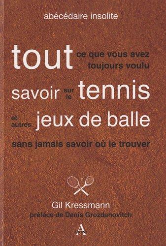 Tout ce que vous avez toujours voulu savoir sur le tennis et autres jeux de balle sans jamais savoir où le trouver par Gil Kressmann