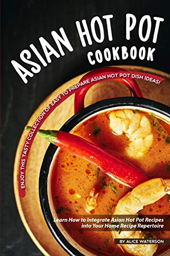 Asian Hot Pot Cookbook: Enjoy This Tasty Collection of Easy to Prepare Asian Hot Pot Dish Ideas!  Learn How to Integrate Asian Hot Pot Recipes into Your Home Recipe Repertoire
