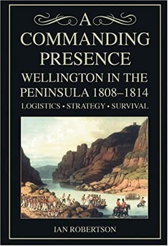A Commanding Presence: Wellington in the Peninsula 1808-14: Wellington in the Peninsula 1808-1814 by Ian Robertson (2008-03-27)