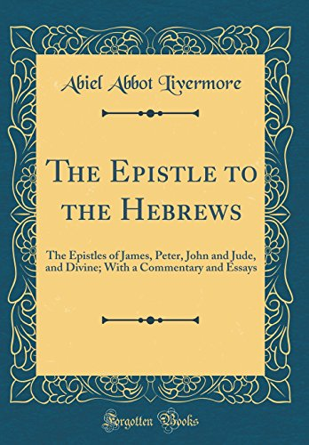 The Epistle to the Hebrews: The Epistles of James, Peter, John and Jude, and Divine; With a Commentary and Essays (Classic Reprint)