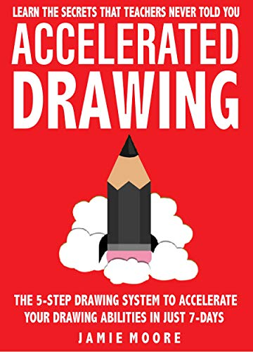 Accelerated Drawing: Learn The Secrets That Teachers Never Told You: The 5-Step Drawing System To Accelerate Your Drawing Abilities In Just 7-Days Or Less ... FASTER, BETTER (Book 2) (English Edition)