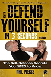 How To Defend Yourself in 3 Seconds (or Less!): Self Defence Secrets You NEED to Know! by Phil Pierce (2013-04-12)