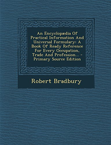 An Encyclopaedia of Practical Information and Universal Formulary: A Book of Ready Reference for Every Occupation, Trade and Profession... - Primary