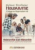 Heterarchie statt Hierarchie: Praxisteil: Konsent, Systemisches Konsensieren (Holokratie. 12 Wege zur Organisation 4.0.)