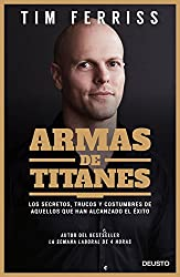 Armas de titanes: Los secretos, trucos y costumbres de aquellos que han alcanzado el éxito (Spanish Edition)