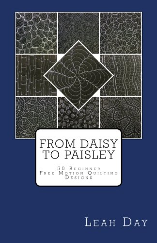 From Daisy to Paisley: 50 Beginner Level Free Motion Quilting Designs: Volume 1