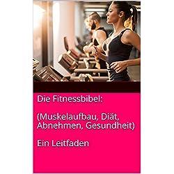 Die Fitnessbibel: (Muskelaufbau, Diät, Abnehmen, Gesundheit) Ein Leitfaden