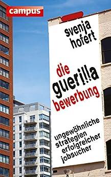 Die Guerilla-Bewerbung: Ungewöhnliche Strategien erfolgreicher Jobsucher von [Hofert, Svenja]