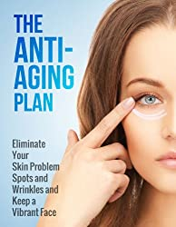 The Anti-Aging Plan: Eliminate Your Skin Problem Spots and Wrinkles and Keep a Vibrant Face (English Edition)