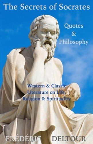 The Secrets of Socrates Quotes & Philosophy: Western & Classic Literature on Life, Religion & Spirituality: Volume 1 (Buddhism, Religion & ... & Fiction, Philosophy, Classics & Zen)
