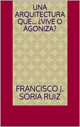 UNA ARQUITECTURA QUE… ¿VIVE O AGONIZA? (CHARLAS  nº 1) par FRANCISCO J.  SORIA RUIZ