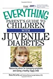 The Everything Parent's Guide To Children With Juvenile Diabetes: Reassuring Advice For Managing Symptoms And Raising A Happy, Healthy Child (Everything Parents Guides)