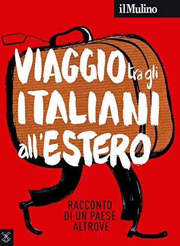il Mulino 6/2018: Viaggio tra gli italiani all'estero. Racconto di un paese altrove