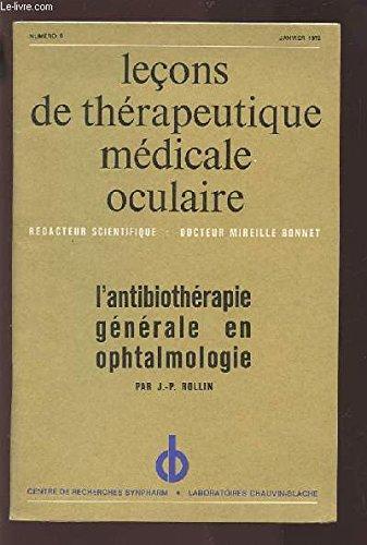 LECONS DE THERAPEUTIQUE MEDICALE OCULAIRE - N°6 JANVIER 1972 : L'ANTIBIOTHERAPIE GENERALE EN OPHTALMOLOGIE.