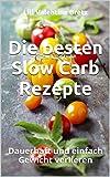 Die besten Slow Carb Rezepte: Dauerhaft und einfach Gewicht verlieren