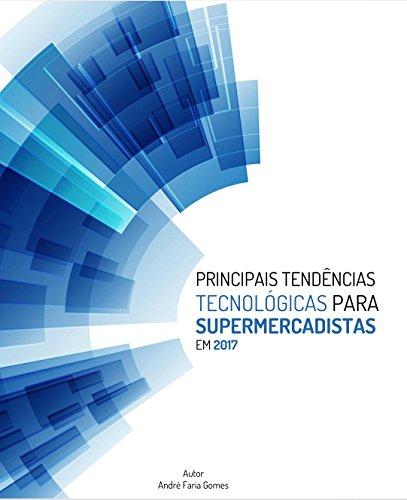 Principais Tendências Tecnológicas para Supermercadistas: Edição 2017 (Portuguese Edition) por André Faria Gomes