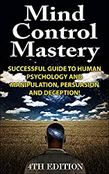 Mind Control Mastery 4th Edition: Successful Guide to Human Psychology and Manipulation, Persuasion and Deception! (Mind Control, Manipulation, Deception, ... Intuition, Manifestation,) (English Edition)