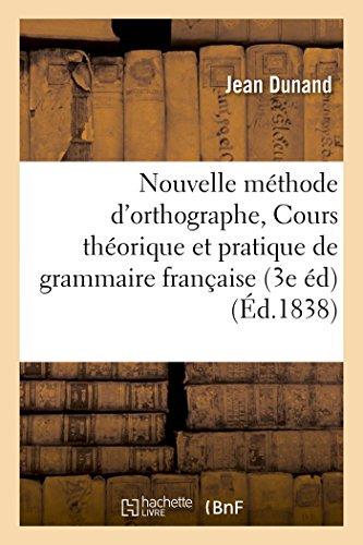 Nouvelle méthode d'orthographe, ou Cours théorique et pratique de grammaire française par Dunand