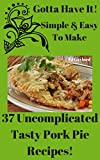 Gotta Have It Simple & Easy To Make 37 Uncomplicated Tasty Pork Pie Recipes!