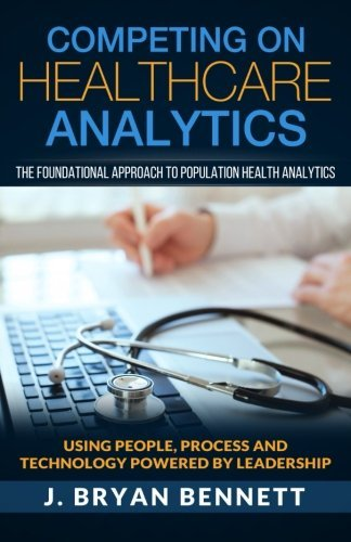 Competing On Healthcare Analytics: The Foundational Approach to Population Health Analytics by J. Bryan Bennett (2016-04-02)