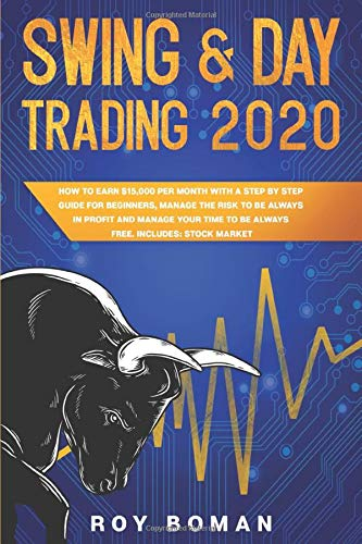 Swing & Day Trading 2020: How to Earn $15,000 per Month with a Step by Step Guide for Beginners, Manage The Risk to Be Always in Profit and Manage Your Time to be Always Free. Includes: Stock Market