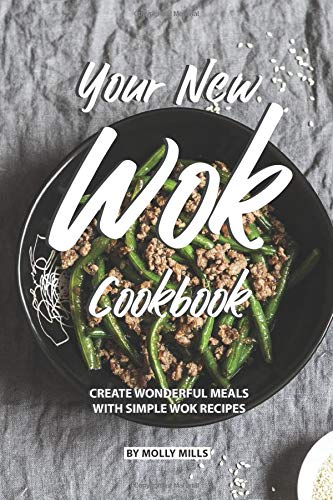 Your New Wok Cookbook: Create Wonderful Meals With Simple Wok Recipes -
