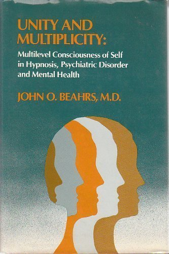 Unity and Multiplicity : Multilevel Consciousness of Self in Hypnosis, Psychiatric Disorder and Mental Health by John O. Beahrs M.D. (1985-01-01)