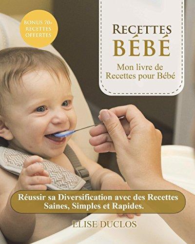 Recette bebe: Mon livre de Recettes pour Bébé:  Réussir sa Diversification avec des Recettes Saines, Simples et Rapides. 3ème édition. [BONUS 70+ RECETTES OFFERTES EN PDF] par Élise Duclos