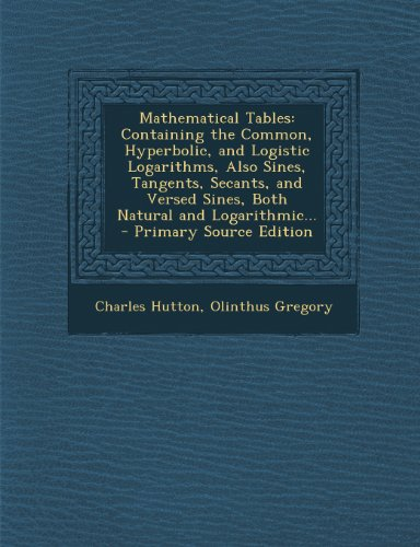 Mathematical Tables: Containing the Common, Hyperbolic, and Logistic Logarithms, Also Sines, Tangents, Secants, and Versed Sines, Both Natu