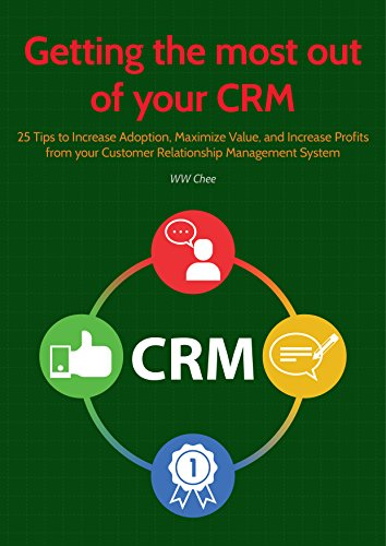 Getting the Most Out of your CRM: 25 Tips to Increase Adoption, Maximize Value, and Increase Profits from your Customer Relationship Management System (English Edition)