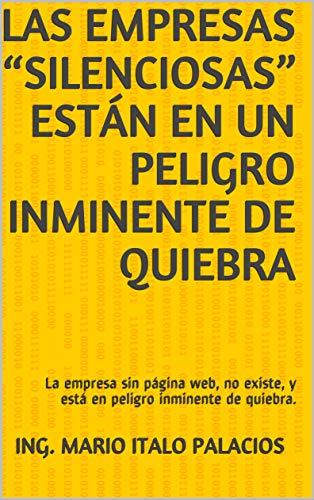 """LAS EMPRESAS """"SILENCIOSAS"""" ESTÁN EN UN PELIGRO INMINENTE DE QUIEBRA: La empresa sin página web, no existe, y está en peligro inminente de quiebra. por Ing. Mario Italo Palacios"""
