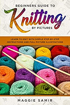 Beginners Guide To Knitting by Pictures: Learn to Knit with Simple Step-By-Step Instructions and Full Picture Illustrations (English Edition) van [Samir, Maggie]