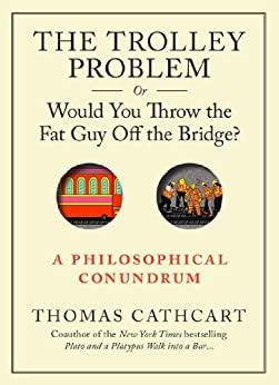 The Trolley Problem, or Would You Throw the Fat Guy Off the Bridge?: A Philosophical Conundrum (English Edition) de [Cathcart, Thomas]
