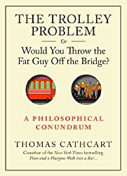 The Trolley Problem, or Would You Throw the Fat Guy Off the Bridge?: A Philosophical Conundrum.