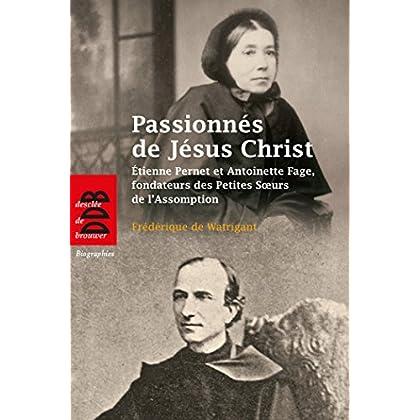 Passionnés de Jésus Christ : Etienne Pernet et Antoinette Fage, fondateurs des Petites Soeurs de l'Assomption