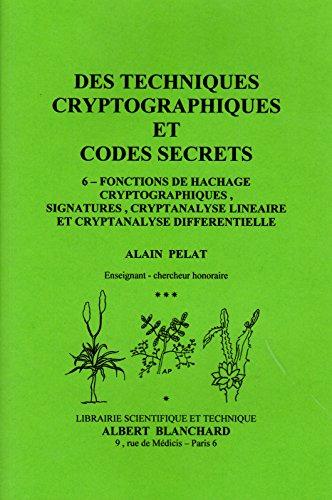 Des techniques cryptographiques et codes secrets 6: Fontions de hachage cryptographiques, signatures, cryptanalyse linéaire et cryptanalyse différentielle par Alain Pelat